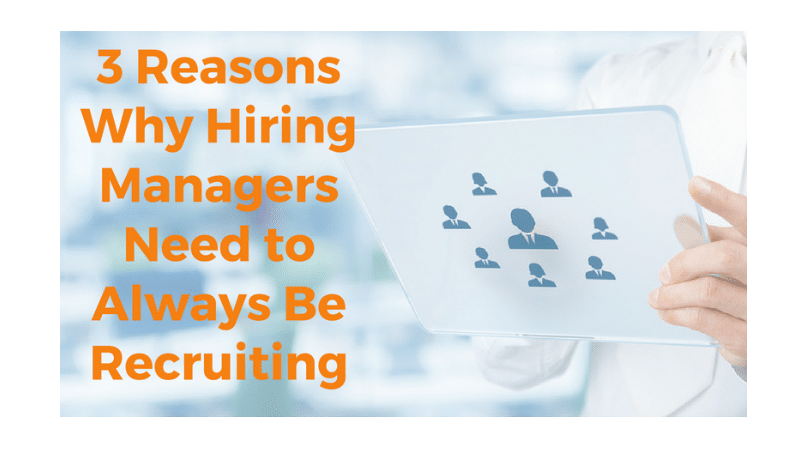 3 Reasons Why Hiring Managers Need To Always Be Recruiting